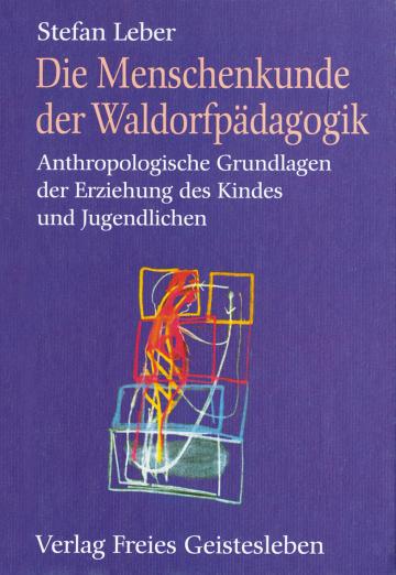 Die Menschenkunde der Waldorfpädagogik: Anthropologische Grundlagen der Erziehung des Kindes und Jugendlichen  Stefan Leber