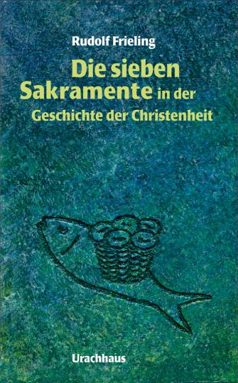 Die sieben Sakramente in der Geschichte der Christenheit  Rudolf Frieling
